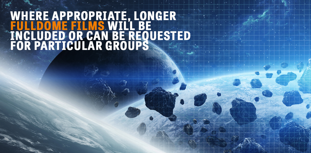 Where appropriate, longer fulldome films will be included or can be requested for particular groups