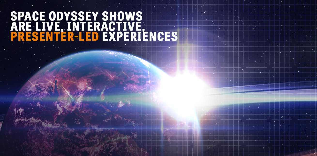Space Odyssey shows are live, interactive, presenter-led experiences